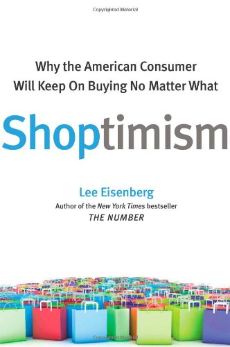 Shoptimism: Why the American Consumer Will Keep on Buying No Matter What / Lee Eisenberg