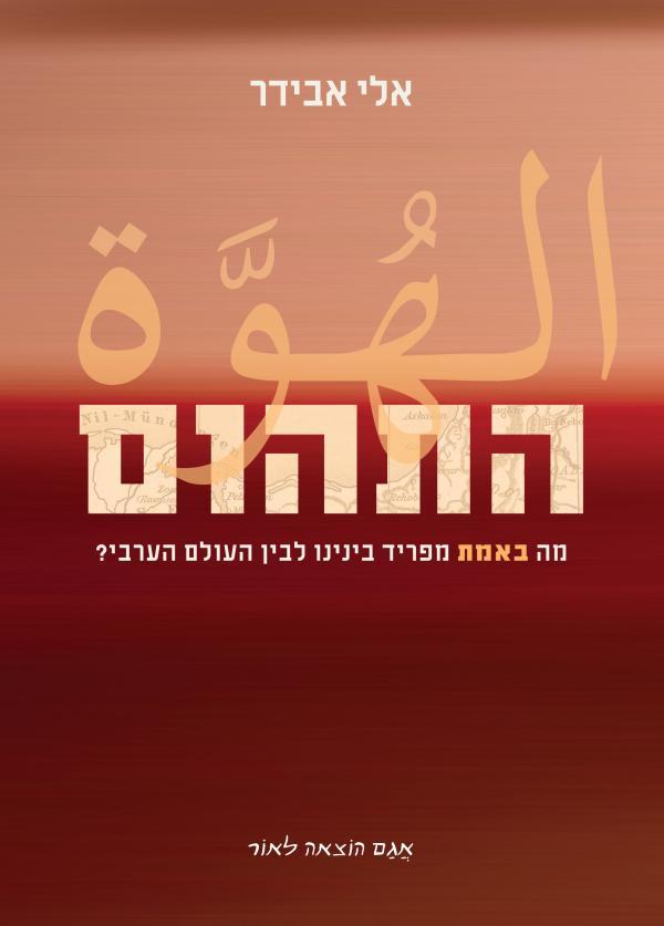 התהום - מה באמת מפריד בינינו לבין העולם הערבי? - אלי אבידר