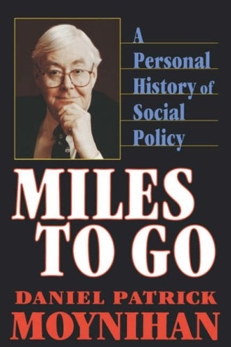 Miles to Go: A Personal History of Social Policy / The Honorable Daniel Patrick Moynihan