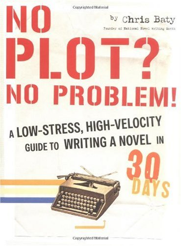 No Plot? No Problem!: A Low-Stress, High-Velocity Guide to Writing a Novel in 30 Days / Chris Baty