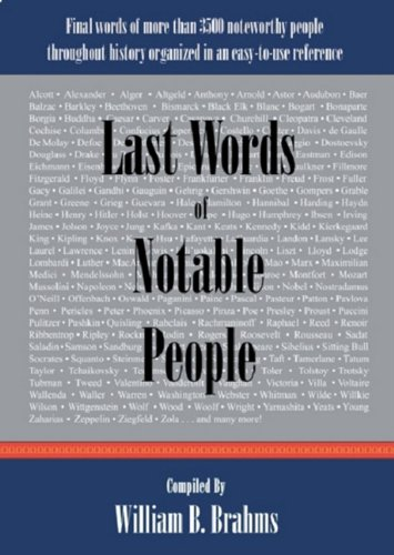 "Last Words of Notable People: Final Words of More Than 3500 Noteworthy People Throughout History <g:plusone href=""http://www.books-by-isbn.com/0-9765325/0976532522-Last-Words-of-Notable-People-Final-Words-of-More-Than-3500-Noteworthy-People-Throughou / William B. Brahms"