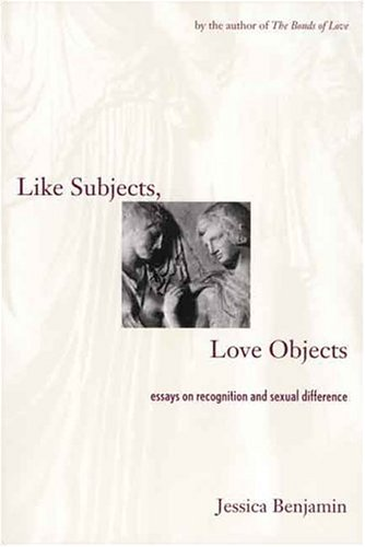 Like Subjects, Love Objects: Essays on Recognition and Sexual Difference / Ms. Jessica Benjamin
