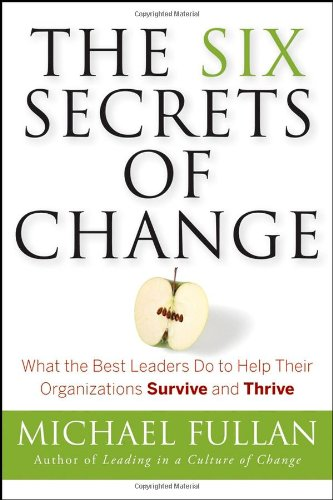 "The Six Secrets of Change: What the Best Leaders Do to Help Their Organizations Survive and Thrive <g:plusone href=""http://www.books-by-isbn.com/0-7879/0787988820-The-Six-Secrets-of-Change-What-the-Best-Leaders-Do-to-Help-Their-Organizations-Survive- / Michael Fullan"