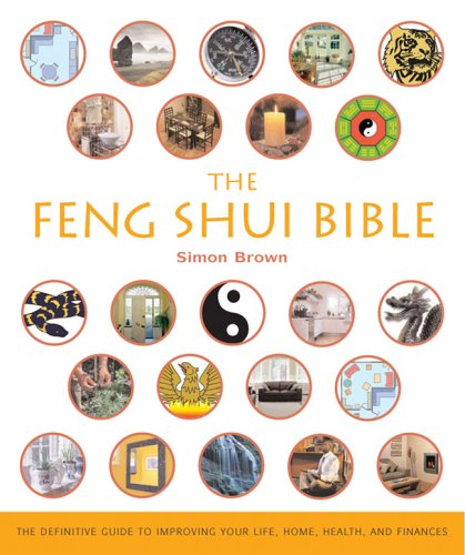 The Feng Shui Bible: The Definitive Guide to Improving Your Life, Home, Health, and Finances / Simon G. Brown