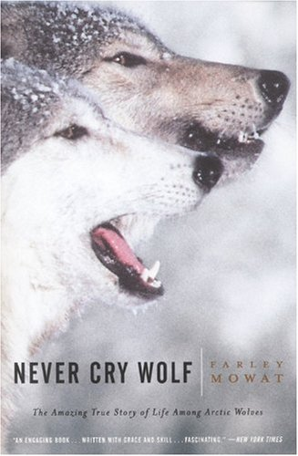 Never Cry Wolf: Amazing True Story of Life Among Arctic Wolves / Farley Mowat