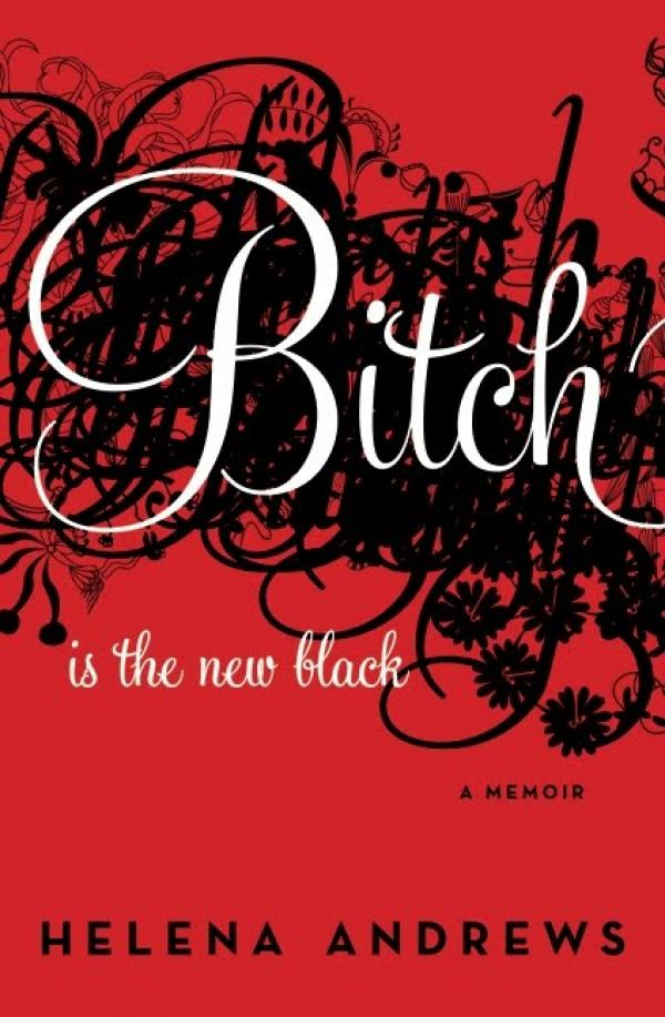 Bitch Is the New Black - : A Memoir - Helena  Andrews