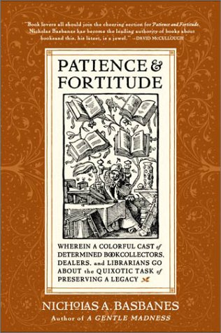 Patience and Fortitude: Wherein a Colorful Cast of Determined Book Collectors, Dealers, and Librarians Go About the Quixotic Task of Preserving a Legacy / Nicholas A. Basbanes