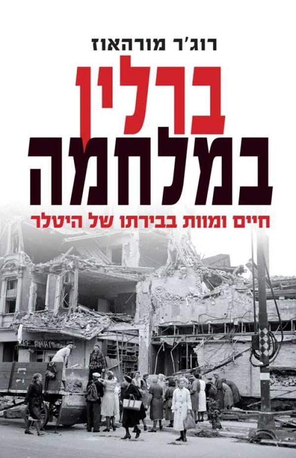 ברלין במלחמה - חיים ומוות בבירתו של היטלר 1939 – 1945 - רוג'ר מורהאוז