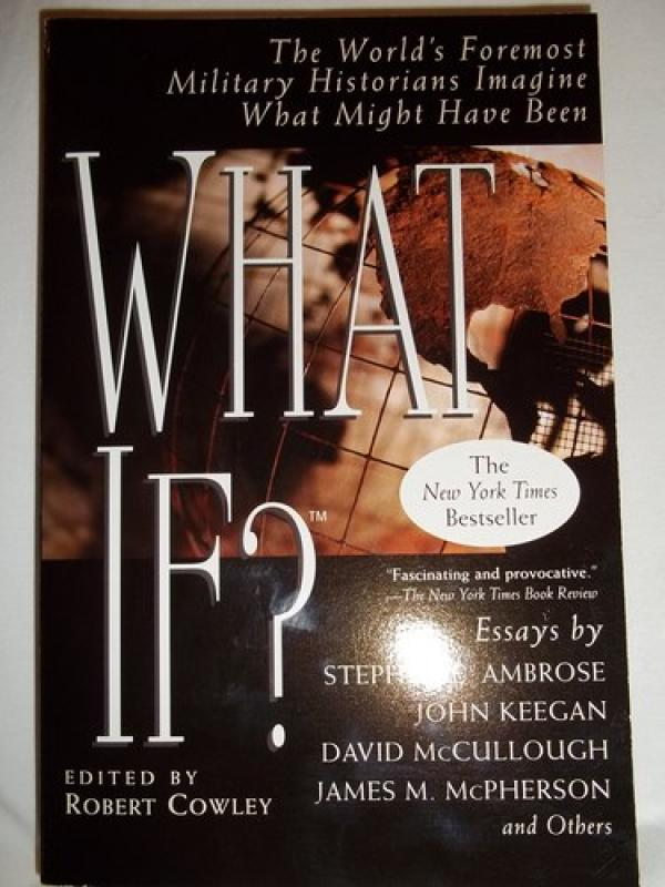 What If?: The World's Foremost Military Historians Imagine What Might Have Been - Robert Cowley