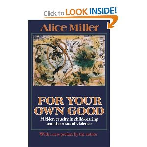 For Your Own Good - Hidden Cruelty in Child-Rearing and the Roots of Violence  - Alice Miller