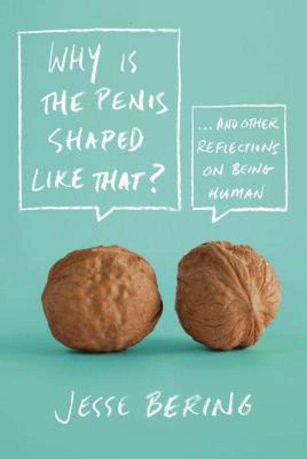 Why Is the Penis Shaped Like That? - And Other Reflections on Being Human - Jesse Bering