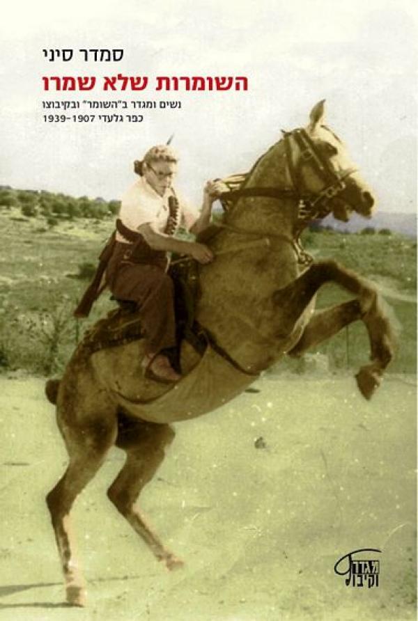 """השומרות שלא שמרו - נשים ומגדר ב""""השומר"""" ובקיבוצו כפר גלעדי 1939-1907 - סמדר סיני"""