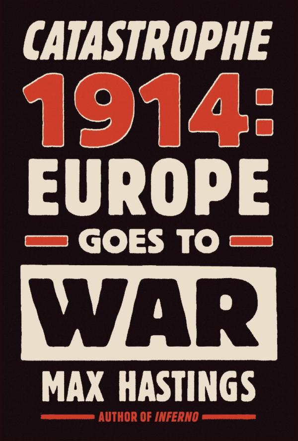 Catastrophe 1914 - Europe Goes to War  - Max Hastings
