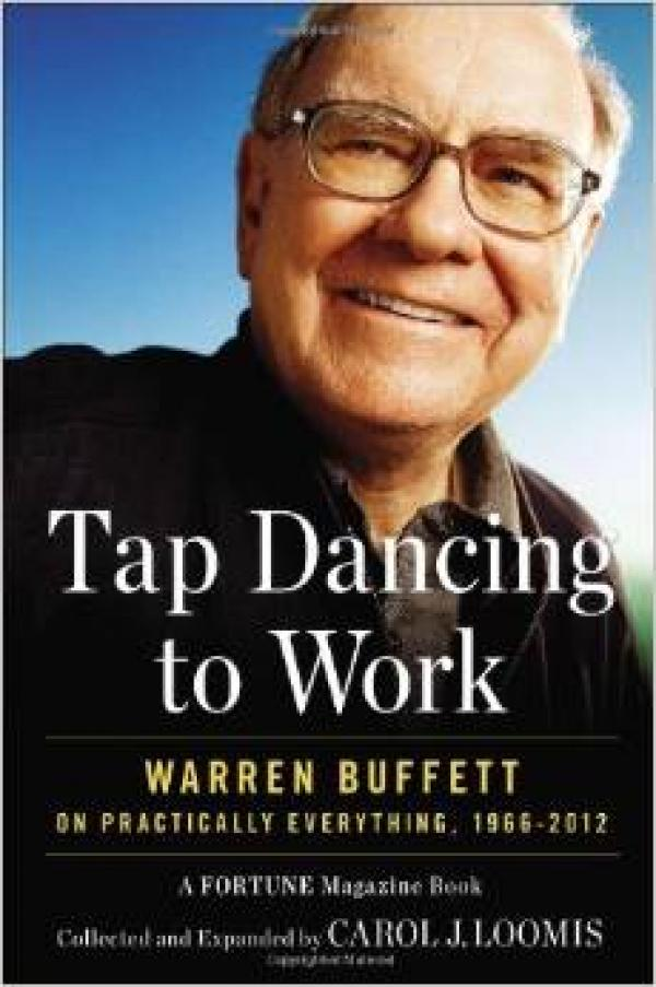 Tap Dancing to Work: Warren Buffett on Practically Everything, 1966-2012: A Fortune Magazine Book / Carol J. Loomis