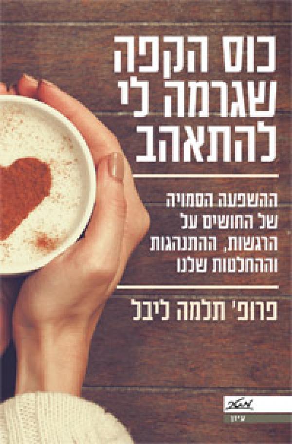 כוס הקפה שגרמה לי להתאהב  - ההשפעה הסמויה של החושים על הרגשות, ההתנהגות וההחלטות שלנו   - תלמה ליבל