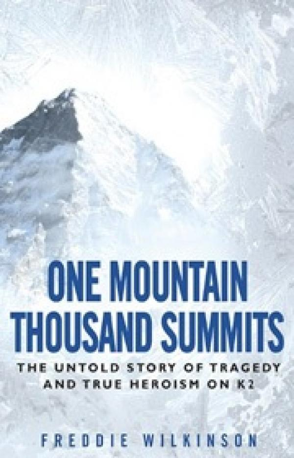 One Mountain Thousand Summits - The Untold Story Tragedy and True Heroism on K2 - Freddie Wilkinson