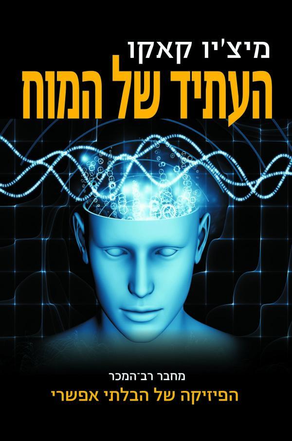 העתיד של המוח - המסע המדעי להבנה, להעצמה ולשדרוג של המוח - מיצ'יו קאקו