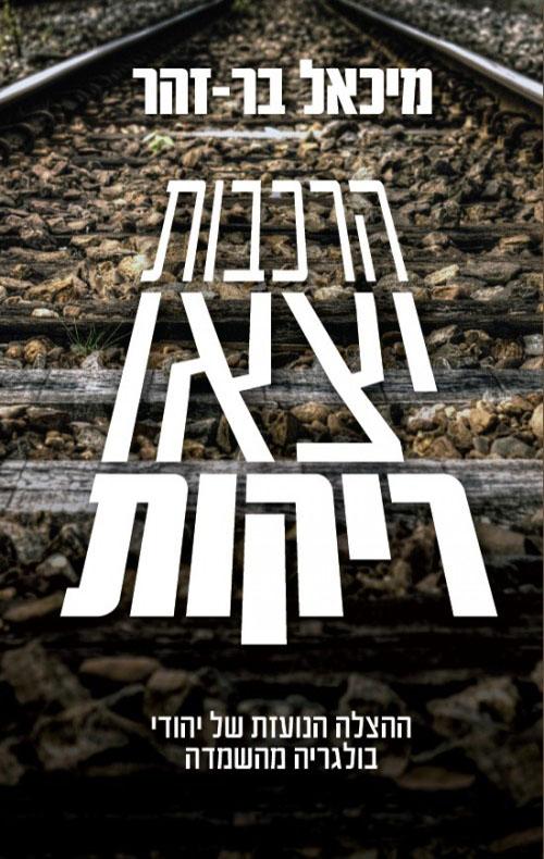הרכבות יצאו ריקות - מחודש 2015 - ההצלה הנועזת של יהודי בולגריה מהשמדה - מיכאל בר-זהר
