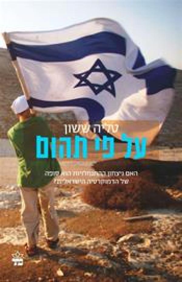 על פי תהום  - האם ניצחון ההתנחלויות הוא סופה של הדמוקרטיה הישראלית? - טליה ששון