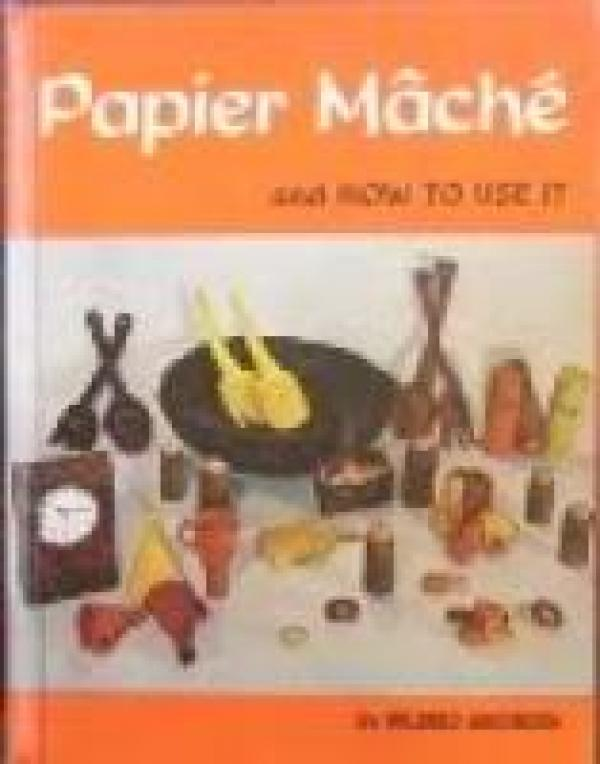 Papier Mache and how to use it / Mildred Anderson