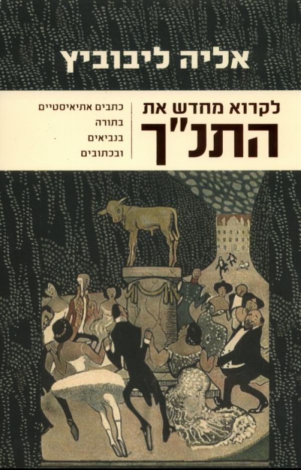 """לקרוא מחדש את התנ""""ך - כתבים אתאיסטיים בתורה בנביאים ובכתובים - אליה ליבוביץ'"""