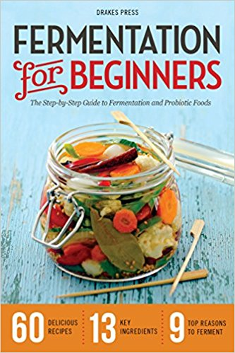 Fermentation for Beginners - The Step-By-Step Guide to Fermentation and Probiotic Foods - Drakes Press