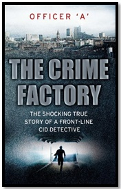 The Crime Factory - The Shocking True Story of a Front-Line CID Detective - Officer 'A'