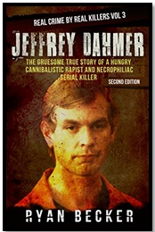 Jeffrey Dahmer - The Gruesome True Story of a Hungry Cannibalistic Rapist and Necrophiliac Serial Killer - Real Crime by Real Killers #3 - Ryan Becker