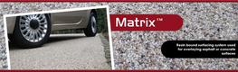 Matrix™ is a is a very attractive resin bound aggregate system that can be laid over a variety of materials to create a very futuristic, seamless, hard wearing and maintenance free surface. It is suitable for both pedestrian and vehicle trafficked areas and ...