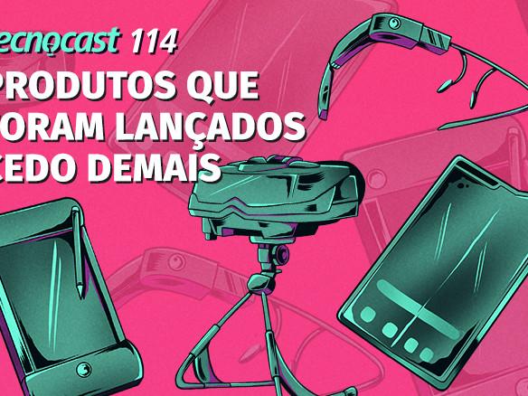 Tecnocast 114 – Produtos que foram lançados cedo demais