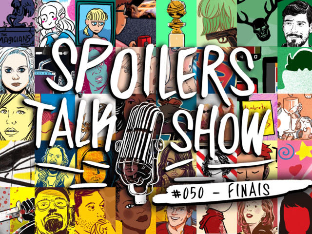 Spoilers Talk Show #50 – Finais