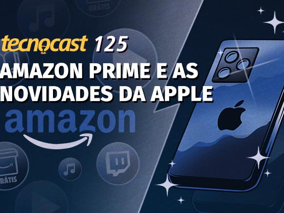 Tecnocast 125 – Amazon Prime e as novidades da Apple