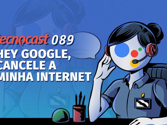 Tecnocast 089 – Hey Google, cancele a minha internet