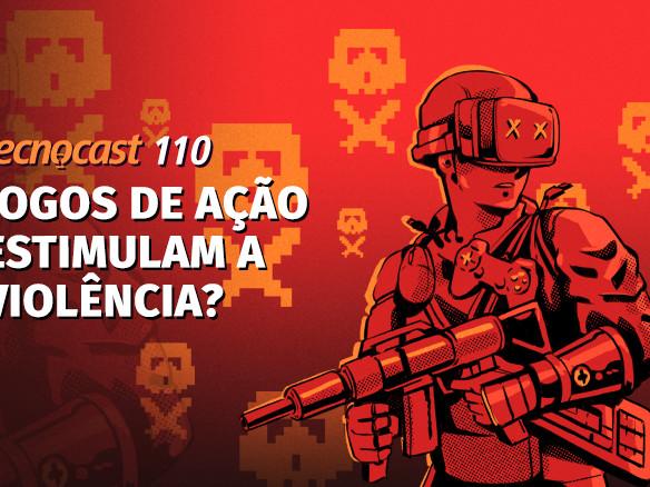 Tecnocast 110 – Jogos de ação estimulam a violência?