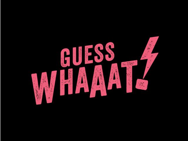 Guess Whaaat ? Ou comment deviner la suite de vos séries préférées !