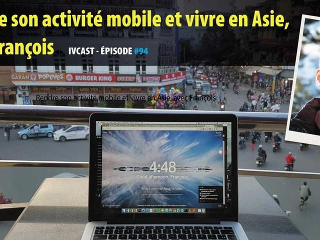 IVCAST 94 : Rendre son activité mobile et vivre en Asie, avec François