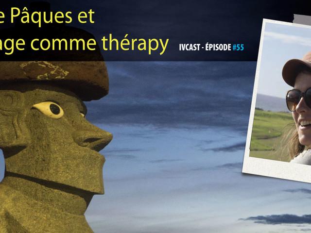 IVCAST 55 : L'île de Pâques et le voyage comme thérapie