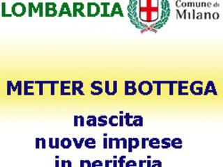 """LOMBARDIA, Milano: Bando """"Metter su Bottega"""": Concessione di agevolazioni per la nascita di nuove imprese in periferia di Milano. Domande entro il 7 novembre 2018."""