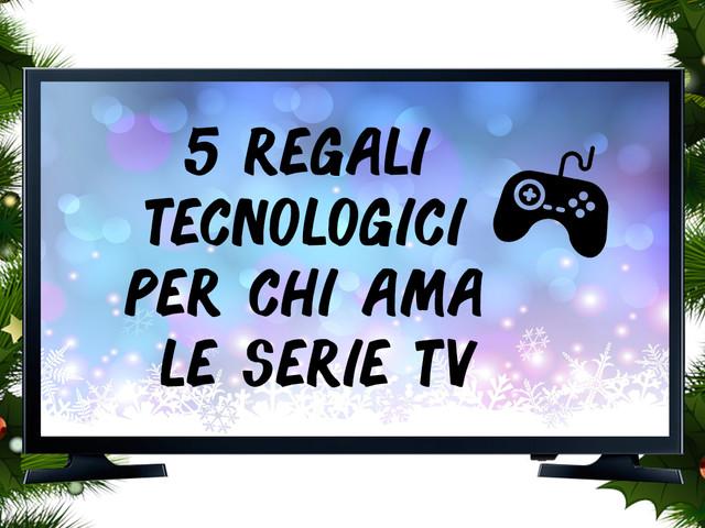 5 regali Tecnologici per chi ama le Serie TV