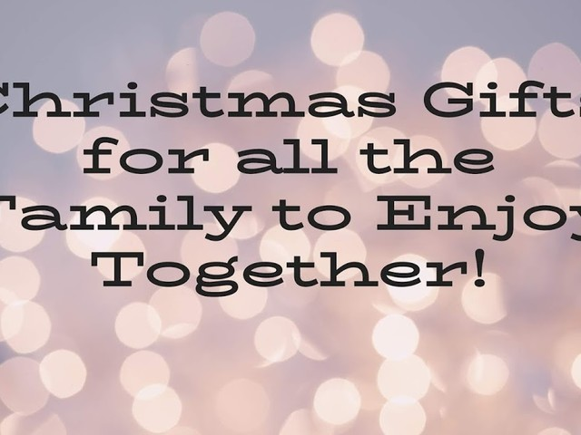 Christmas Gifts for All the Family to Enjoy Together