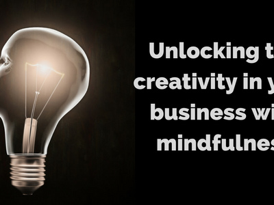 Using mindfulness to navigate uncertainty and unlock creativity in your business