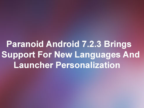 Paranoid Android 7.2.3 Brings Support for New Languages & Launcher Personalization