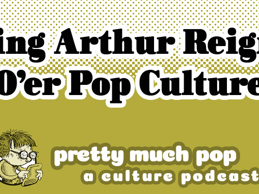 King Arthur in Film: Our Most Enduring Popular Entertainment Franchise? Pretty Much Pop: A Culture Podcast #104