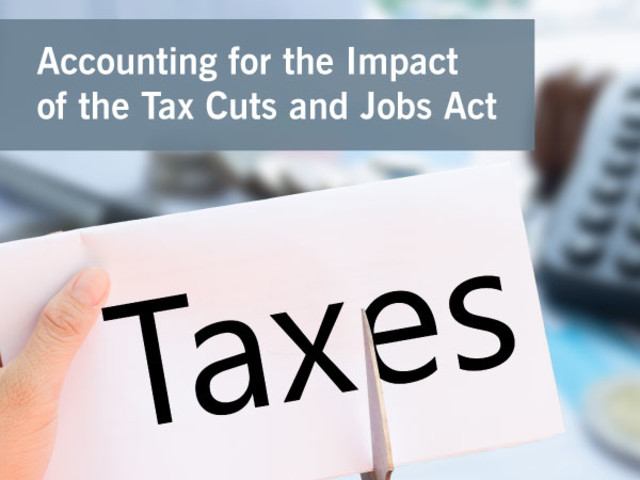 Accounting for the Impact of the Tax Cuts and Jobs Act: Live Webinar...