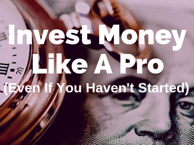 How to Invest Money Like A Pro (Even If You Haven't Started)