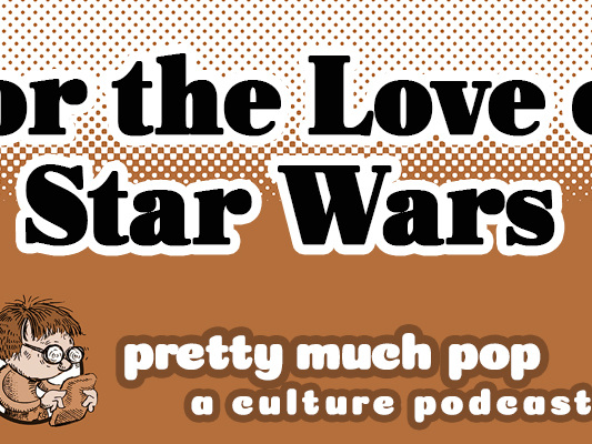 Pretty Much Pop: A Culture Podcast #27 Discusses the Impact and Aesthetics of Star Wars