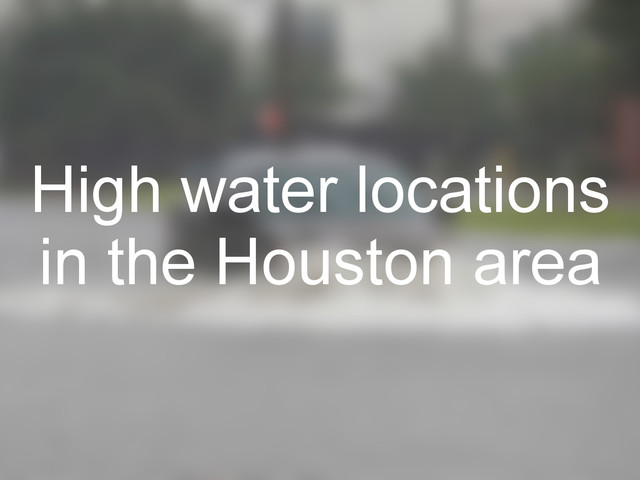 High water locations reported through out the Houston area