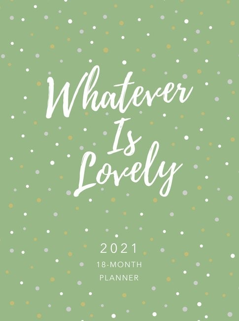 2021 18-Month Planner: Whatever is Lovely (Imitation Leather)