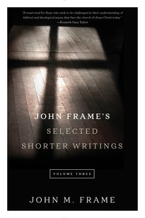 John Frame's Selected Shorter Writings Volume 3 (Paperback)