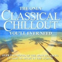 The Only Classical Chillout Album You'll Ever Need CD